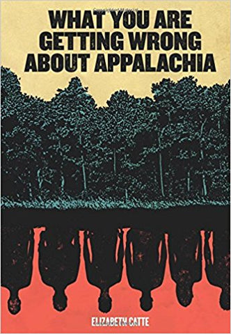 What You Are Getting Wrong About Appalachia by Elizabeth Catte