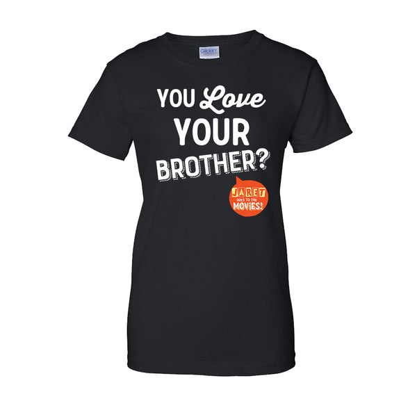 Jaret Goes To The Movies - You Love Your Brother? Ladies Tee