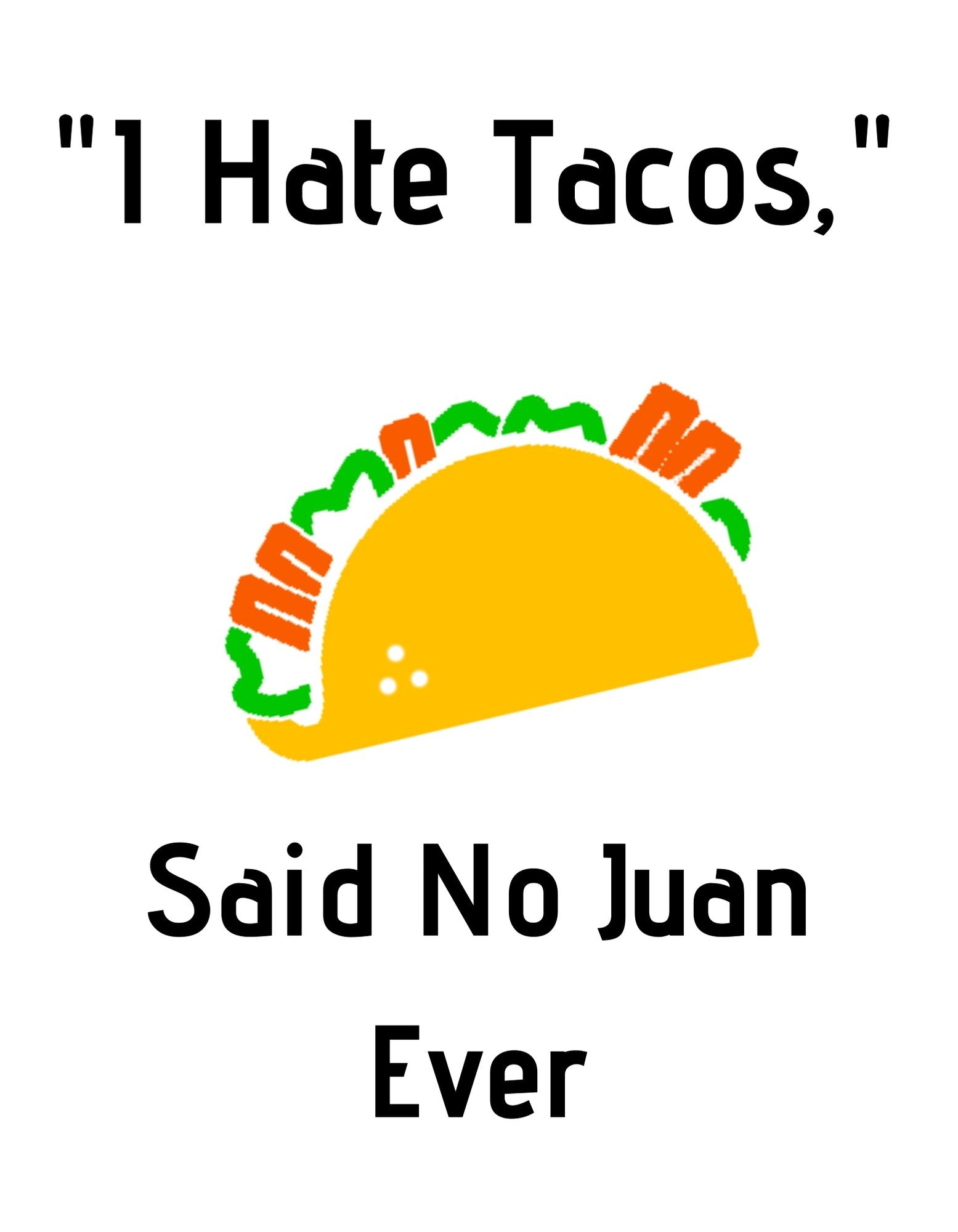 I Hate Tacos, Said No Juan Ever