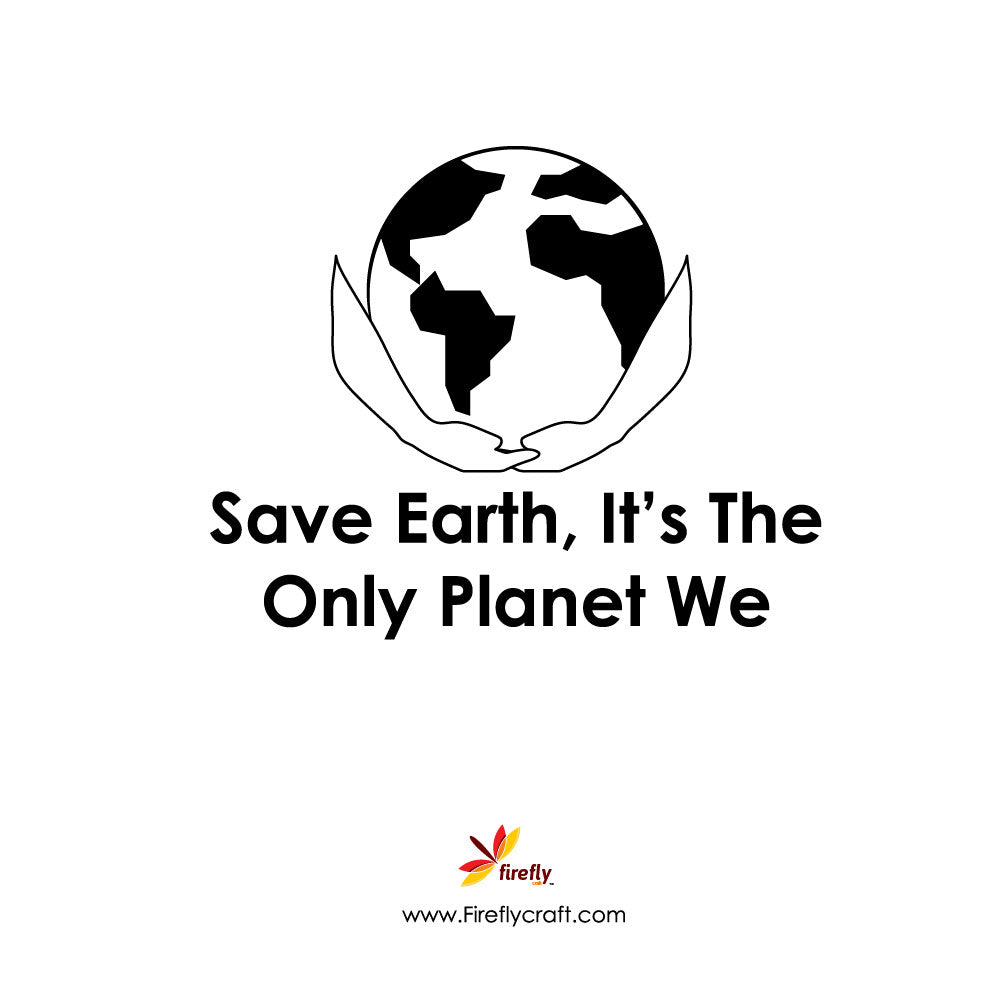 Save Earth, It's The Only Planet We Have