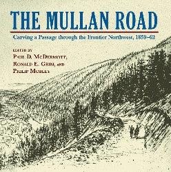 The Mullan Road - Carving a Passage through the Frontier Northwest, 1859-1862 - Montana Living