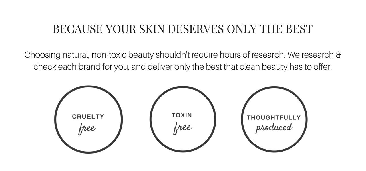 "What we believe - We want to relieve your ""label reading fatigue"". Choosing natural non-toxic beauty shouldn't require hours of research. We research & check each brand for you - so you can spend more time enjoying your natural beauty. Paraben Free. Toxin Free. Cruelty Free. Consciously packaged. Fragrance free."