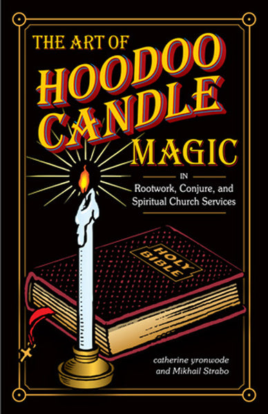THE ART OF HOODOO CANDLE MAGIC IN ROOTWORK, CONJURE AND SPIRITUAL CHURCH SERVICES   by Catherine Yronwode and Mikhail Strabo