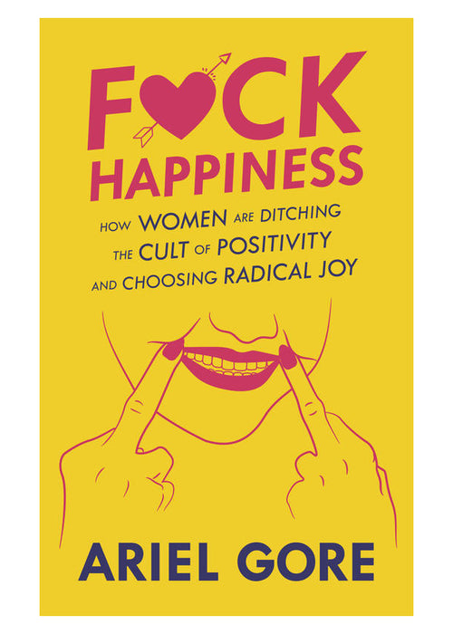 F*ck Happiness: How Women Are Ditching the Cult of Positivity & Choosing Radical Joy