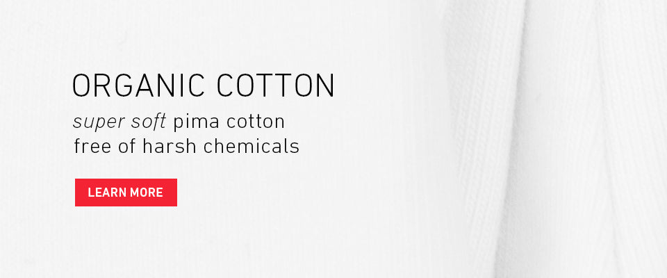 Organic Cotton. Super soft pima cotton, free of harsh chemicals