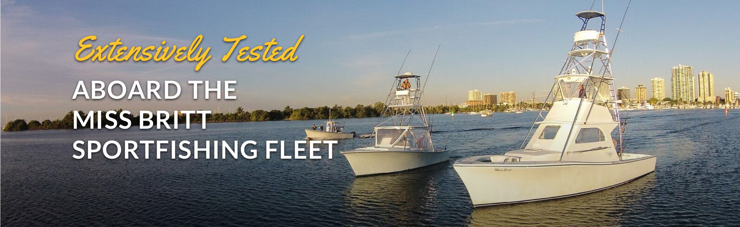 Extensively Tested Aboard the Miss Britt Sportfishing Fleet