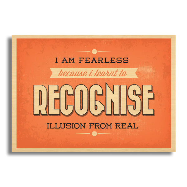 I Am Fearless Because I Learnt To Recognise Illusion From Real