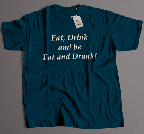 Eat, Drink and be Fat and Drunk!!