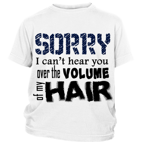 "Youth Tee ""Sorry I Can't Hear You Over The Volume of My Hair"" (black print)"