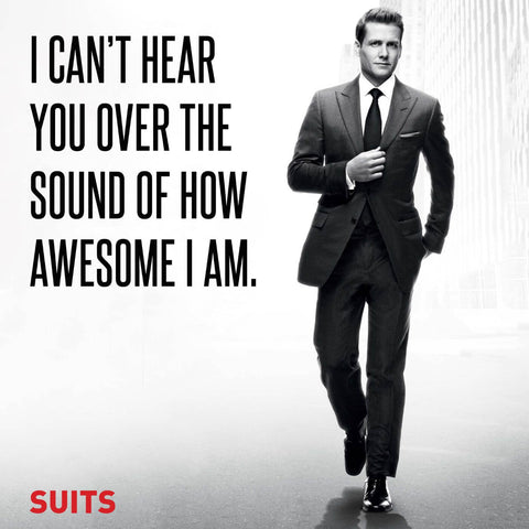 SUITS - I Cant Hear You Over The Sound Of How Awesome I Am