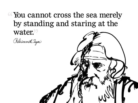 Rabindranath Tagore Motivational Quote - You Cannot Cross The Sea Merely By Standing And Staring At The Water