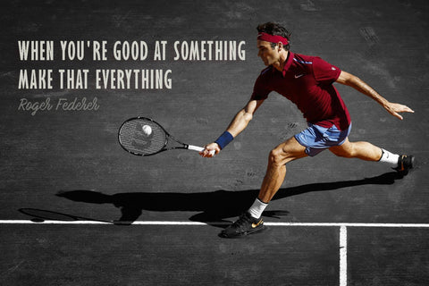When You Are Good At Something Make That Everything - Roger Federer