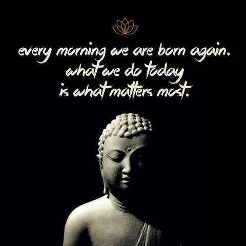 Gautam Buddha Inspirational Quote - Every morning we are born again - What we do today is what matters most