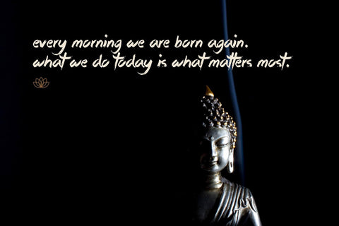 Gautam Buddha Inspirational Quote - Every morning we are born again What we do today is what matters most