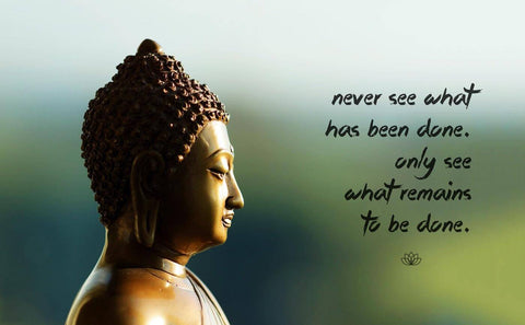 Gautam Buddha Inspirational Quote - Never See What Has Been Done Only See What Remains To Be Done by Raman Anand