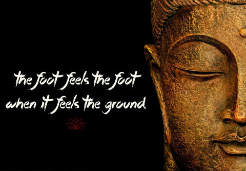 Gautam Buddha Inspirational Quote - The foot feels the foot when it feels the ground