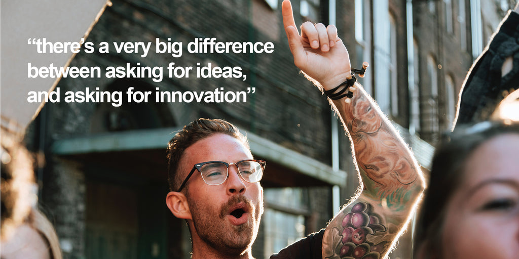 There's a very big difference between asking for ideas and asking for innovation