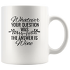 Whatever Your Question Was The Answer Is Wine Mug