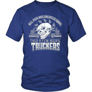 ALL MEN ARE CREATED EQUAL THEN A FEW BECOME TRUCKERS T SHIRT