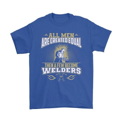 All men are created equal then a few become welders T Shirt