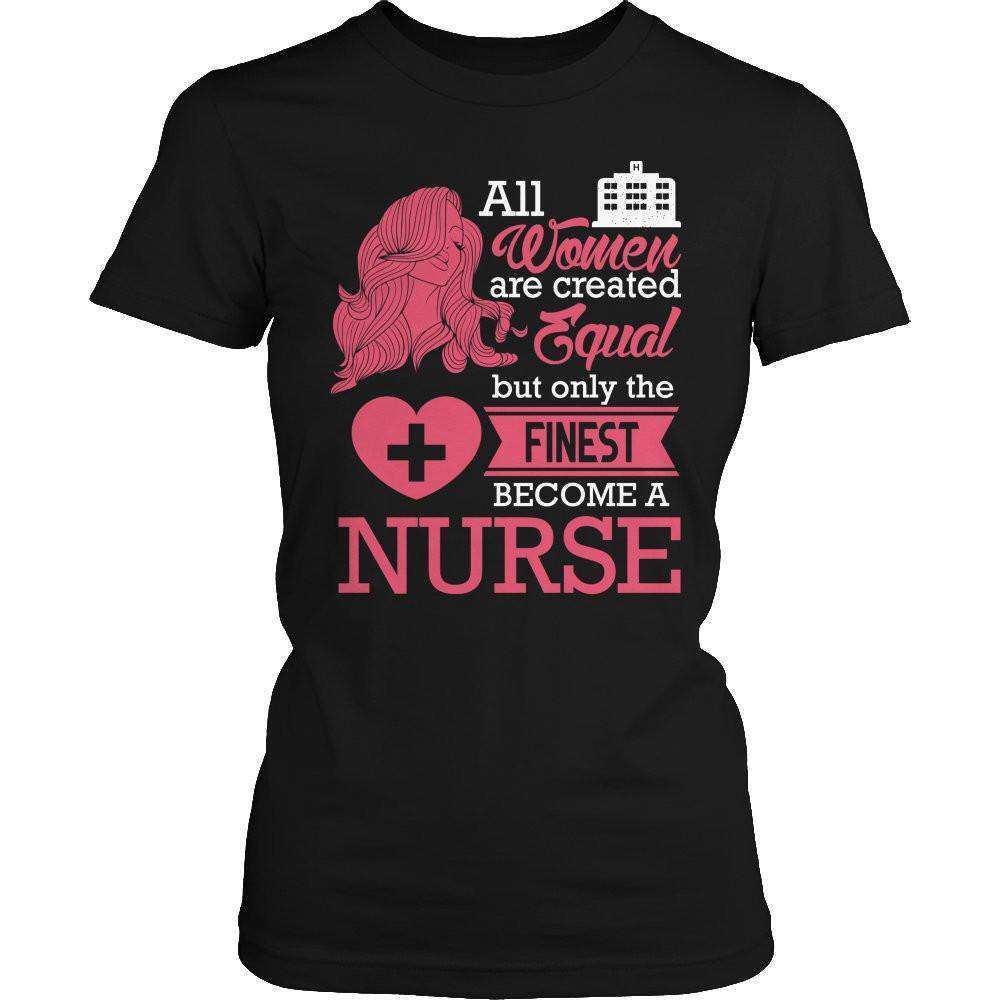 All Women Are Created Equal But The Finest Become A Nurse T Shirt