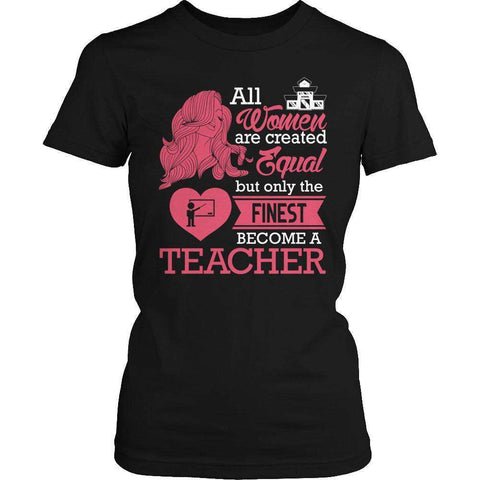 All Women Are Created Equal But The Finest Become A Teacher T Shirt