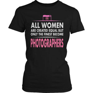 All Women Are Created Equal But The Finest Become Photographers T Shirt