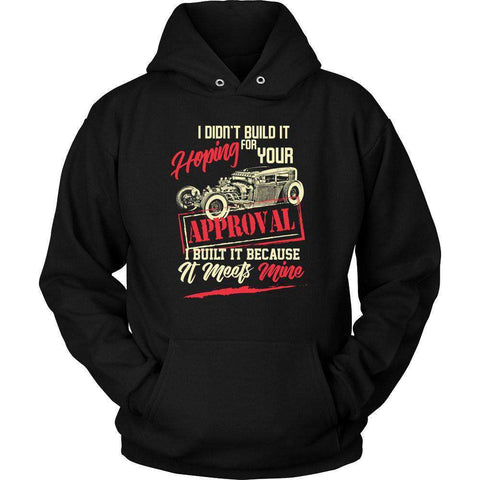 I didn't build it hoping for your approval I built it because it meets mine T-Shirt