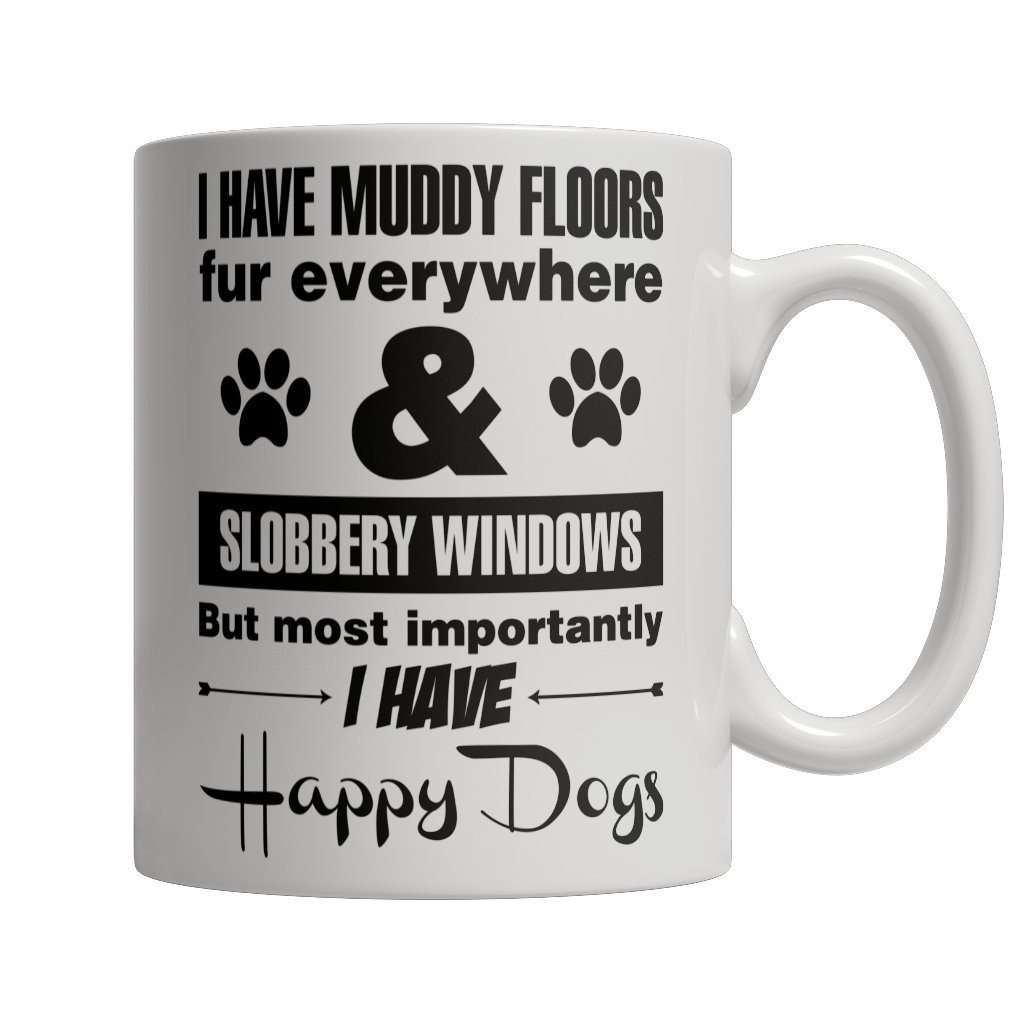 I Have Muddy Floors Fur Everywhere & Slobbery Windows But Most Importantly I Have Happy Dogs Mug