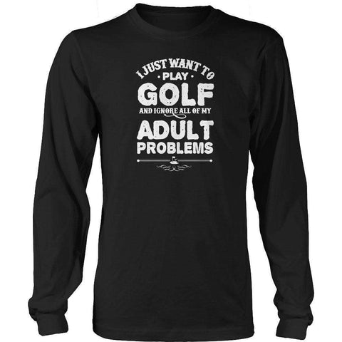 Image of I Just Want To Play Golf And Ignore All Of My Adult Problems T Shirt