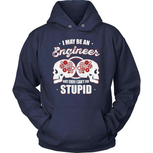 I MAY BE AN ENGINEER BUT EVEN I CAN'T FIX STUPID T Shirt-Hi Siena