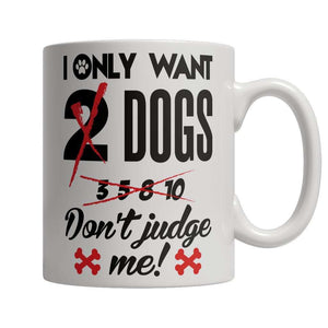 Limited Edition - I Only Want 2 Dogs Don't Judge Me!