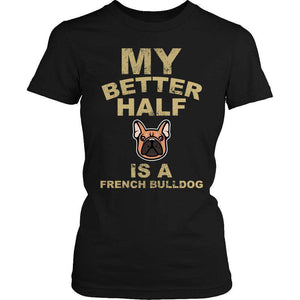 My Better Half is a French Bulldog T Shirt