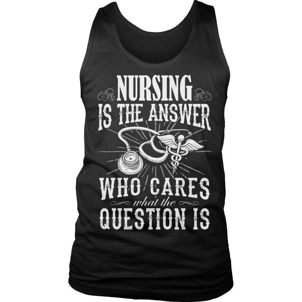 Nursing is The Answer who care what the Question is T Shirt