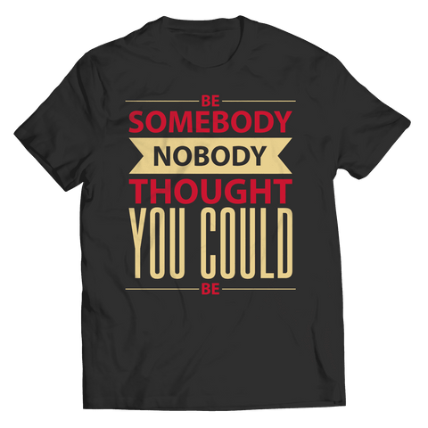 Be Somebody Nobody Thought You Could Be T Shirt
