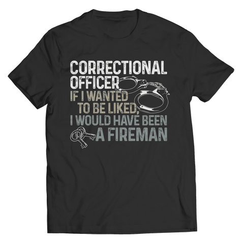 Correctional Officer If I Wanted To Be Liked I would Have Been A Fireman T Shirt