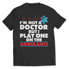 I'm Not A Doctor But I Play One On The Ambulance T Shirt