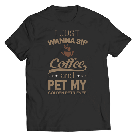 I Just Want To Sip Coffee and Pet My Golden Retriever Shirt