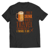 I Only Drink When I Travel T Shirt