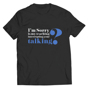 I'm Sorry Is My Teaching Interrupting Your Talking T Shirt