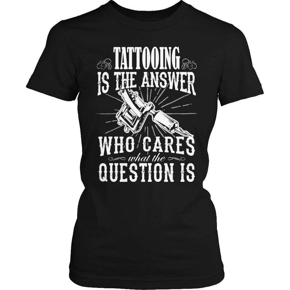 Tattooing is The Answer who care what the Question is T Shirt