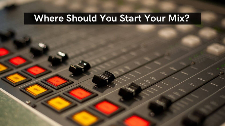Where Should You Start Your Mix?