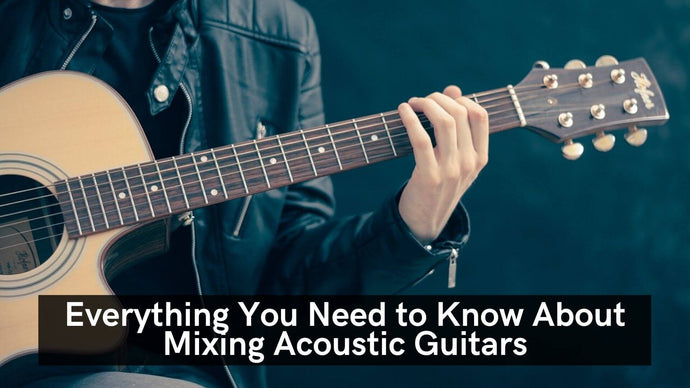 Everything You Need To Know About Mixing Acoustic Guitars