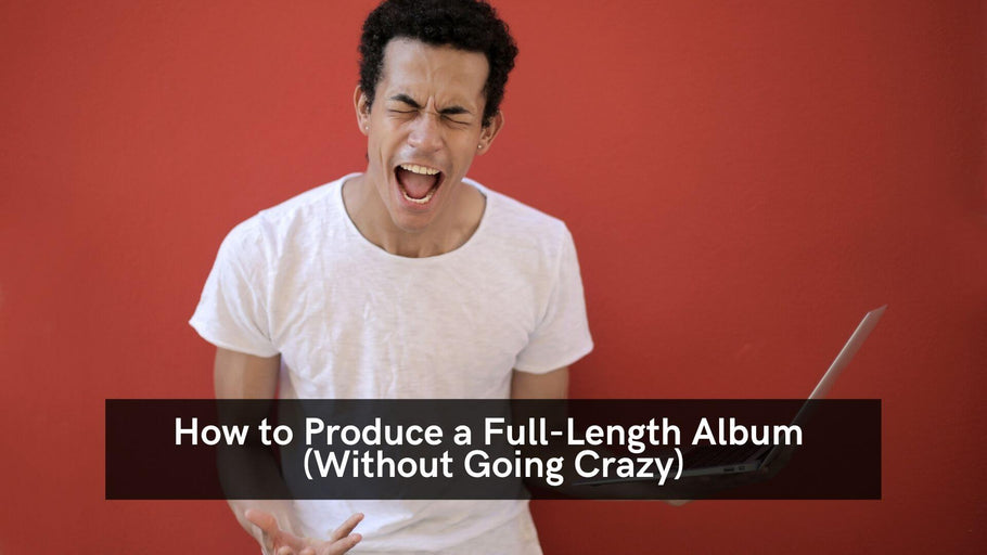How to Produce a Full-Length Album (Without Going Crazy)