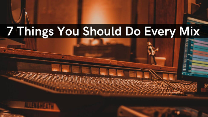 7 Things You Should Do Every Mix