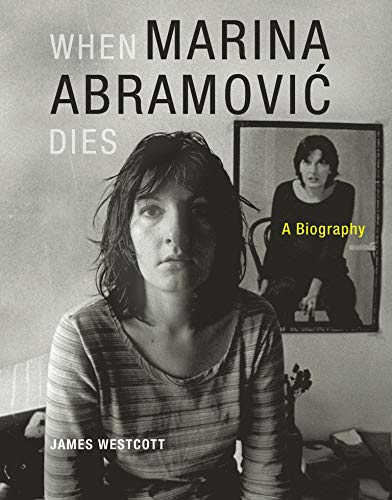 When Marina Abramovic Dies: A Biography  by James Westcott