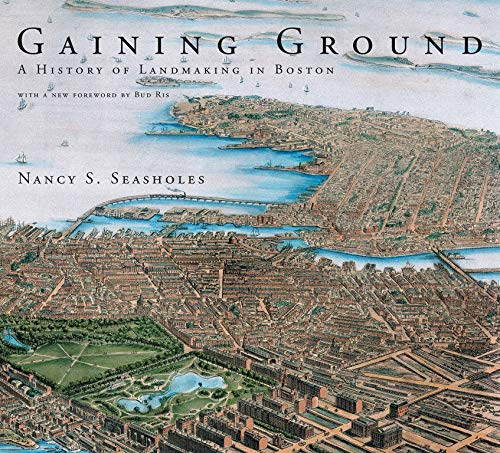 Gaining Ground: A History of Landmaking in Boston (The MIT Press) by Nancy S. Seasholes