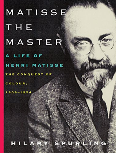 Matisse the Master: A Life of Henri Matisse: The Conquest of Colour, 1909-1954 by Hilary Spurling