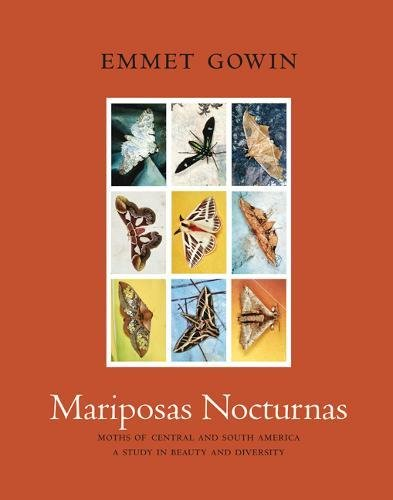 Mariposas Nocturnas: Moths of Central and South America, A Study in Beauty and Diversity by Emmet Gowin