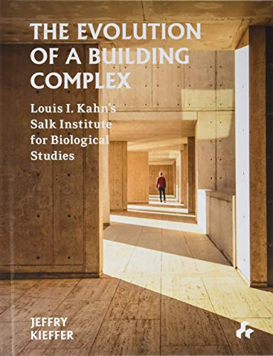 The Evolution of a Building Complex: Louis I. Kahn's Salk Institute for Biological Studies by Jeffry Kieffer